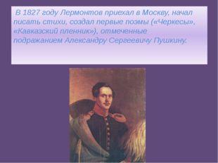 В 1827 году Лермонтов приехал в Москву, начал писать стихи, создал первые по