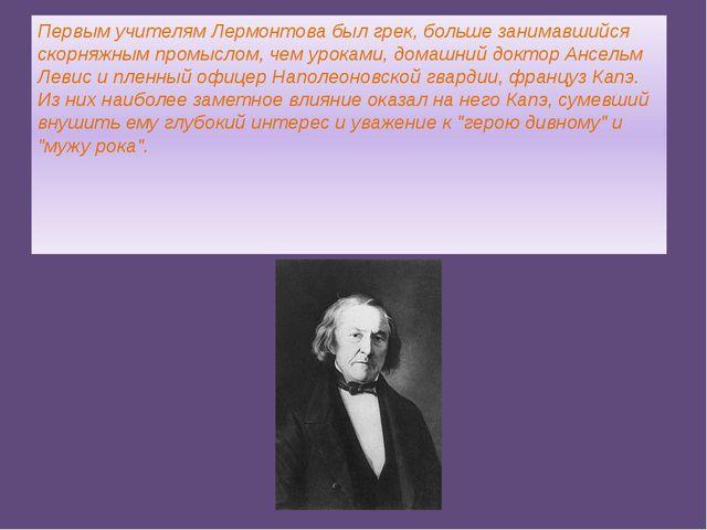 Первым учителям Лермонтова был грек, больше занимавшийся скорняжным промыслом...
