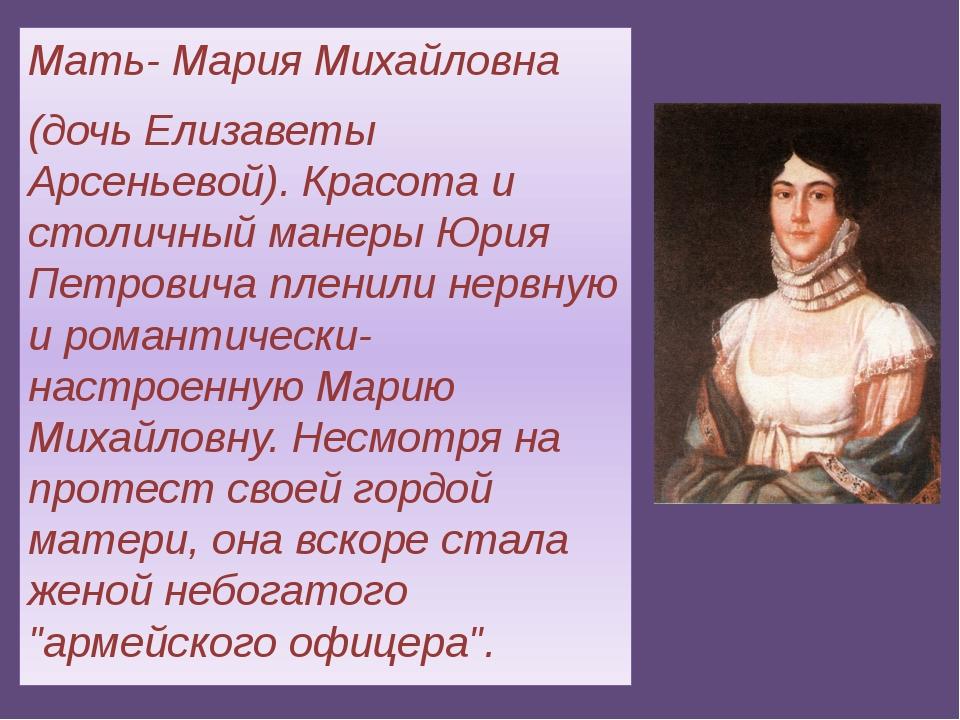 Мать- Мария Михайловна (дочь Елизаветы Арсеньевой). Красота и столичный манер...