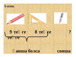 5-есеп. 9 теңге 8 теңге ? теңге қанша болса сонша