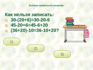 Как нельзя записать: 30-(20+6)=30-20-6 45-20+6=45-6+20 (36+20)-10=36-10+20? 2