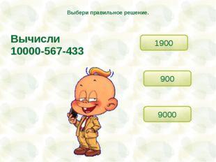 Вычисли 10000-567-433 9000 900 1900 Выбери правильное решение.