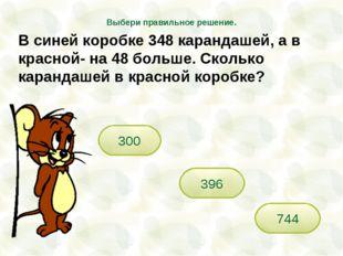300 744 396 Выбери правильное решение. В синей коробке 348 карандашей, а в кр