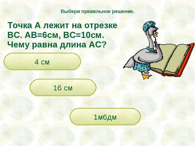 Точка А лежит на отрезке ВС. АВ=6см, ВС=10см. Чему равна длина АС? 16 см 1м6д...