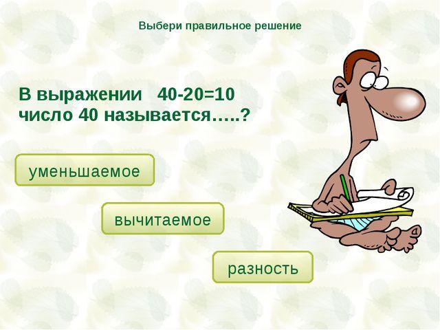 В выражении 40-20=10 число 40 называется…..? уменьшаемое вычитаемое разность...