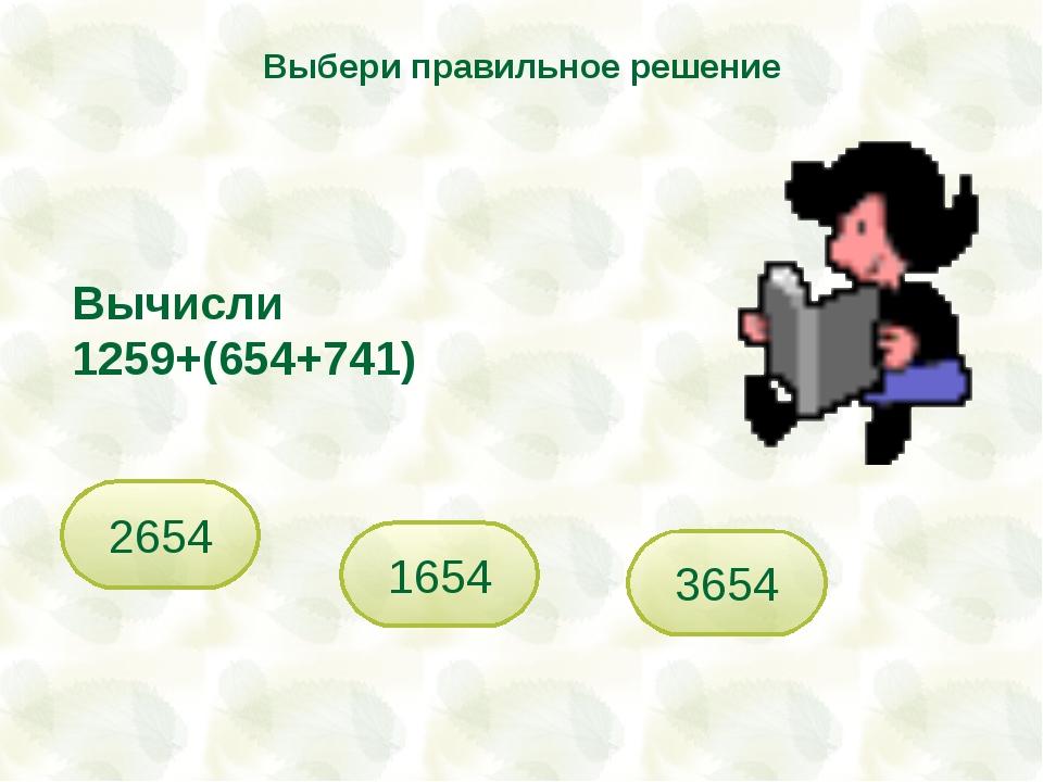 Вычисли 1259+(654+741) 2654 1654 Выбери правильное решение 3654