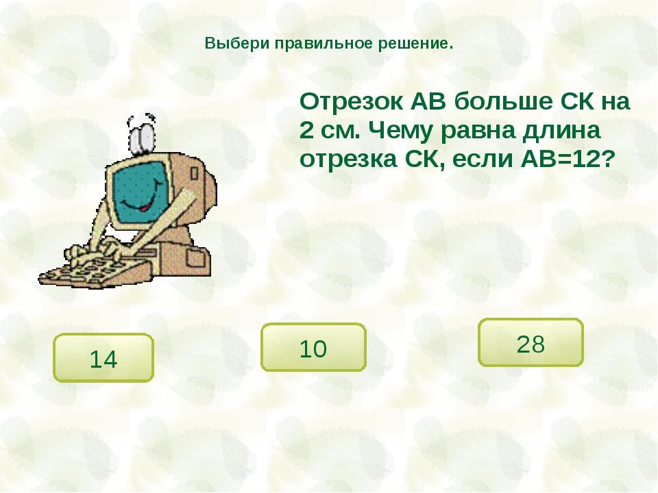 Отрезок АВ больше СК на 2 см. Чему равна длина отрезка СК, если АВ=12? 10 28...