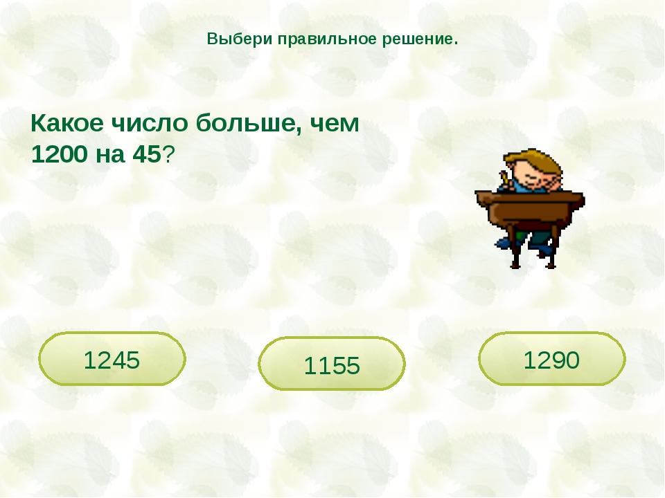 Какое число больше, чем 1200 на 45? 1245 1155 1290 Выбери правильное решение.