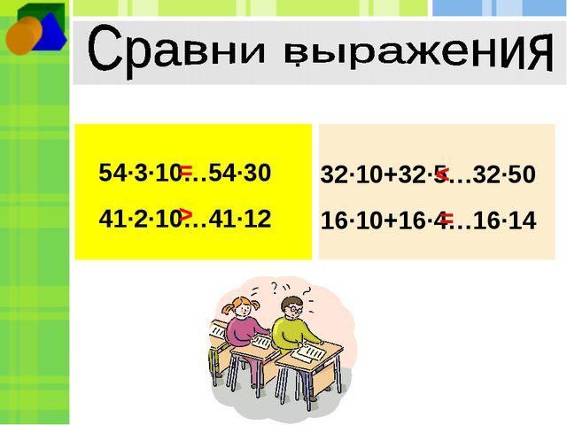 . 54∙3∙10…54∙30 41∙2∙10…41∙12 32∙10+32∙5…32∙50 16∙10+16∙4…16∙14 = > < =