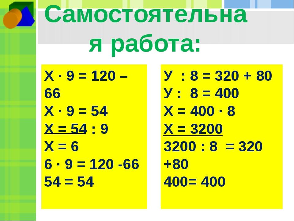 Самостоятельная работа: Х ∙ 9 = 120 – 66 Х ∙ 9 = 54 Х = 54 : 9 Х = 6 6 ∙ 9 =...