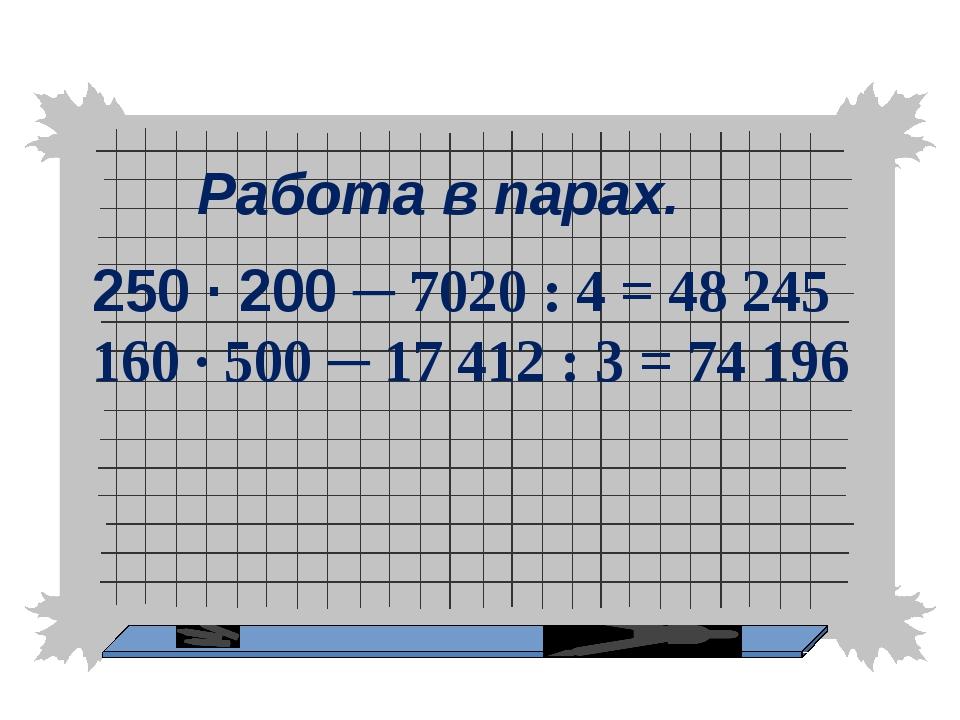 Работа в парах. 250 ∙ 200 ─ 7020 : 4 = 48 245 160 ∙ 500 ─ 17 412 : 3 = 74 196