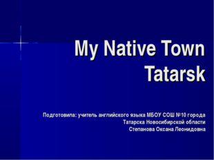 My Native Town Tatarsk Подготовила: учитель английского языка МБОУ СОШ №10 го