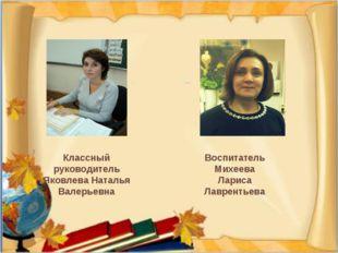 Классный руководитель Яковлева Наталья Валерьевна Воспитатель Михеева Лариса