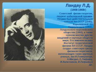 Ландау Л.Д. (1908-1968г) Советский физик-теоретик, лауреат нобелевской преми