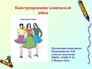 Конструирование конической юбки Презентацию выполнила: Подосинникова Л.Н. учи