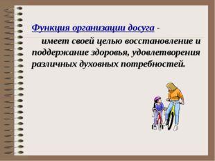 Функция организации досуга - имеет своей целью восстановление и поддержание з
