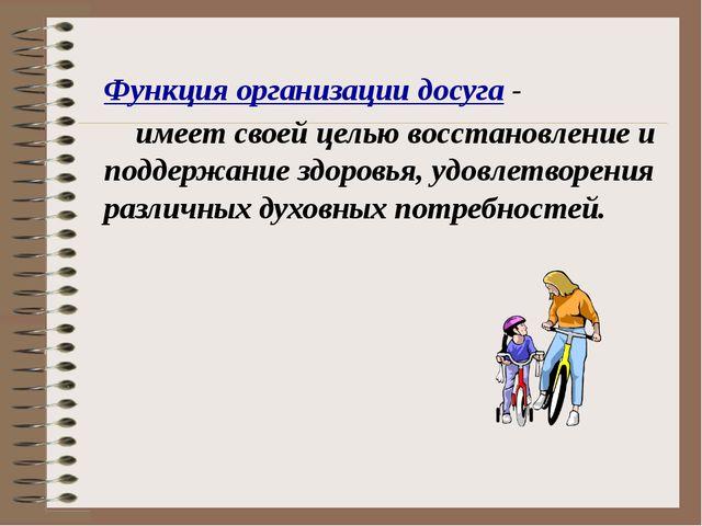 Функция организации досуга - имеет своей целью восстановление и поддержание з...