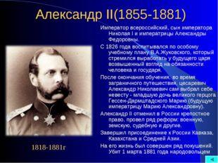 Александр II(1855-1881) Император всероссийский, сын императора Николая I и и