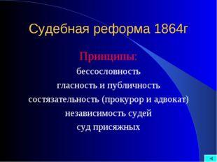 Судебная реформа 1864г Принципы: бессословность гласность и публичность состя