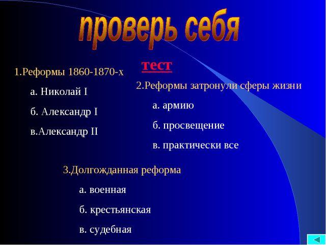 тест 1.Реформы 1860-1870-х а. Николай I б. Александр I в.Александр II 2.Рефор...