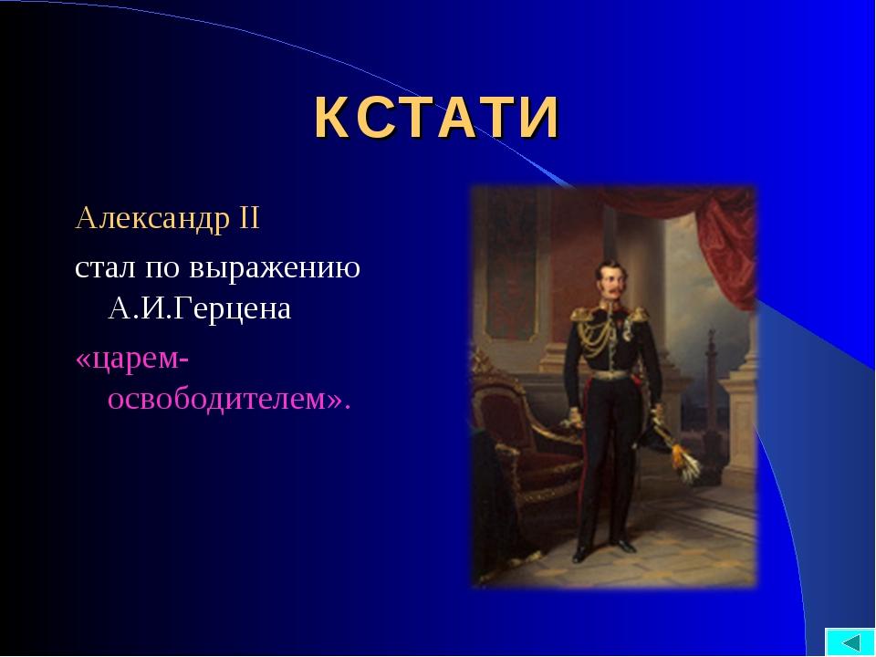 КСТАТИ Александр II стал по выражению А.И.Герцена «царем-освободителем».
