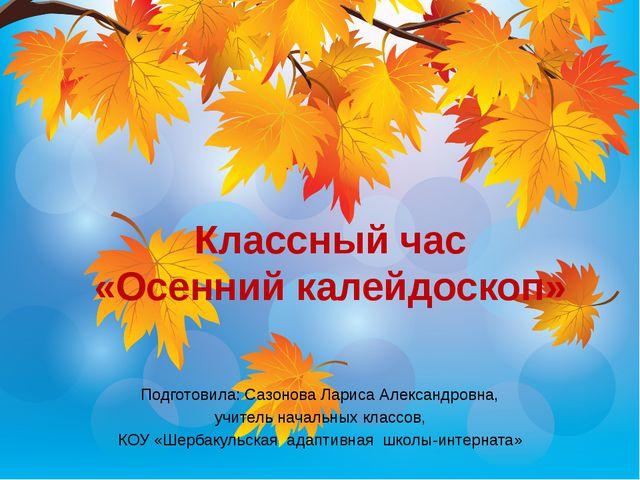 Классный час «Осенний калейдоскоп» Подготовила: Сазонова Лариса Александровна...
