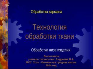 Технология обработки ткани Обработка кармана Обработка низа изделия Выполнила