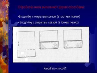 Обработка низа выполняют двумя способами: Вподгибку с открытым срезом (в плот