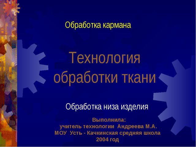 Технология обработки ткани Обработка кармана Обработка низа изделия Выполнила...