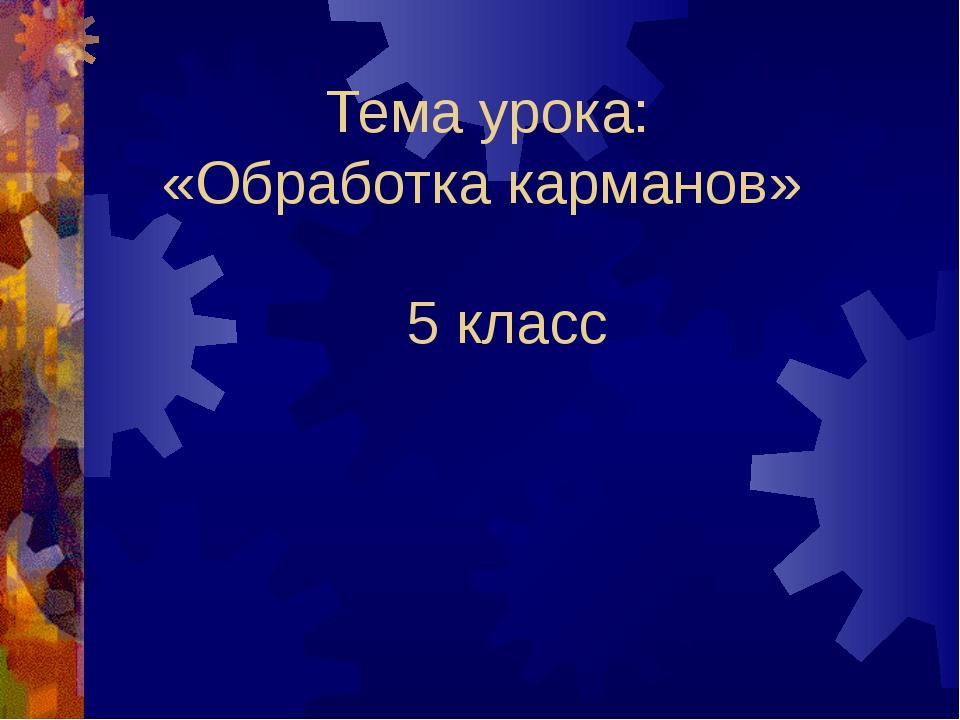 Тема урока: «Обработка карманов» 5 класс