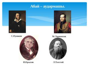 С.Пушкин М.Лермонтов И.Крылов Л.Толстой Абай – аудармашы.