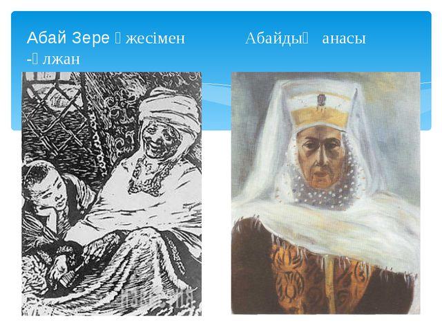 Абай Зере әжесімен Абайдың анасы -Ұлжан
