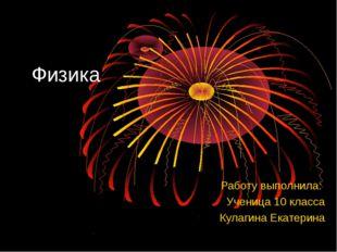 Физика Работу выполнила: Ученица 10 класса Кулагина Екатерина