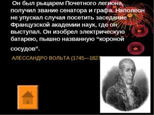 Он был рыцарем Почетного легиона, получил звание сенатора и графа. Наполеон