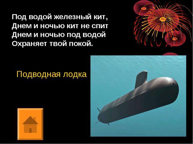 Под водой железный кит, Днем и ночью кит не спит Днем и ночью под водой Охран...
