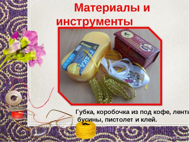 Материалы и инструменты Губка, коробочка из под кофе, ленты, бусины, пистоле...