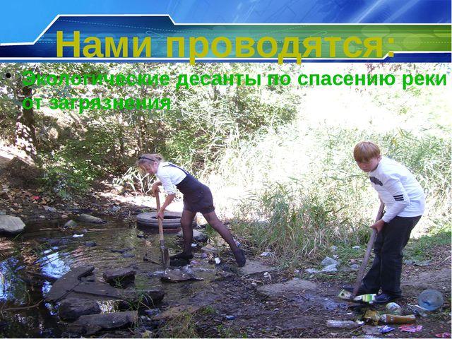 Нами проводятся: Экологические десанты по спасению реки от загрязнения