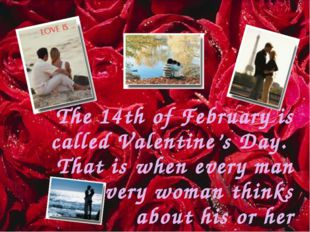 The 14th of February is called Valentine's Day. That is when every man and ev