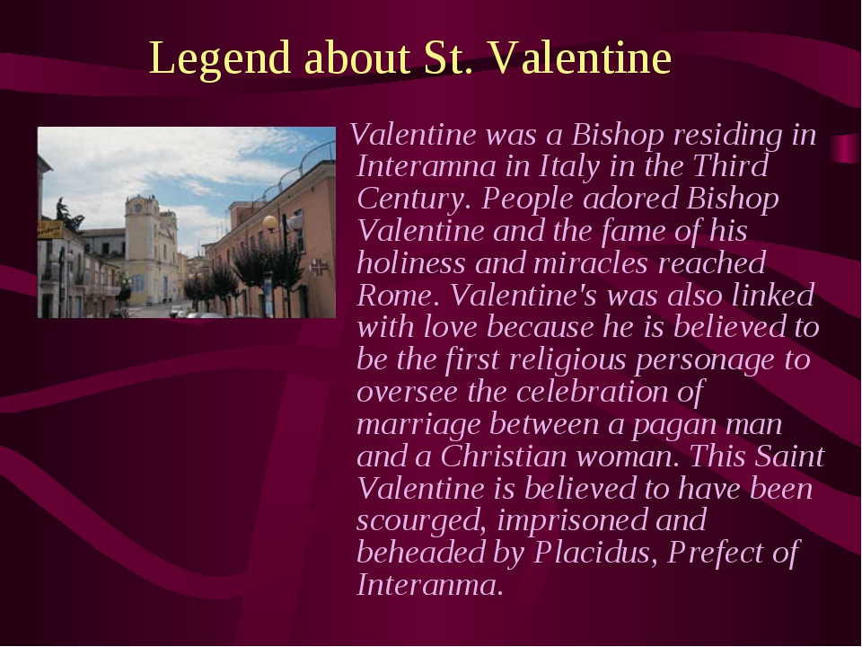 Legend about St. Valentine Valentine was a Bishop residing in Interamna in It...