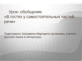 Урок- обобщение «В гостях у самостоятельных частей речи» Подготовила: Баграм