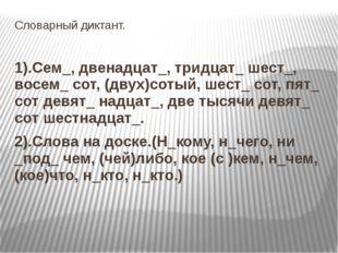 Словарный диктант. 1).Сем_, двенадцат_, тридцат_ шест_, восем_ сот, (двух)сот