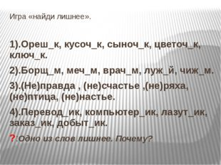 Игра «найди лишнее». 1).Ореш_к, кусоч_к, сыноч_к, цветоч_к, ключ_к. 2).Борщ_м