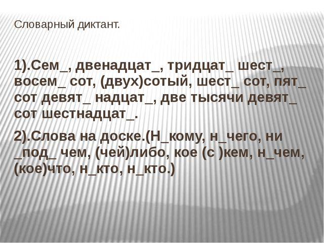Словарный диктант. 1).Сем_, двенадцат_, тридцат_ шест_, восем_ сот, (двух)сот...