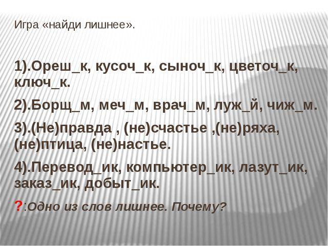 Игра «найди лишнее». 1).Ореш_к, кусоч_к, сыноч_к, цветоч_к, ключ_к. 2).Борщ_м...