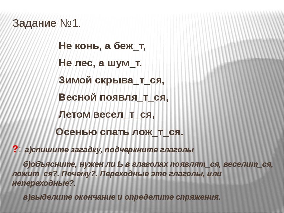Задание №1. Не конь, а беж_т, Не лес, а шум_т. Зимой скрыва_т_ся, Весной появ...