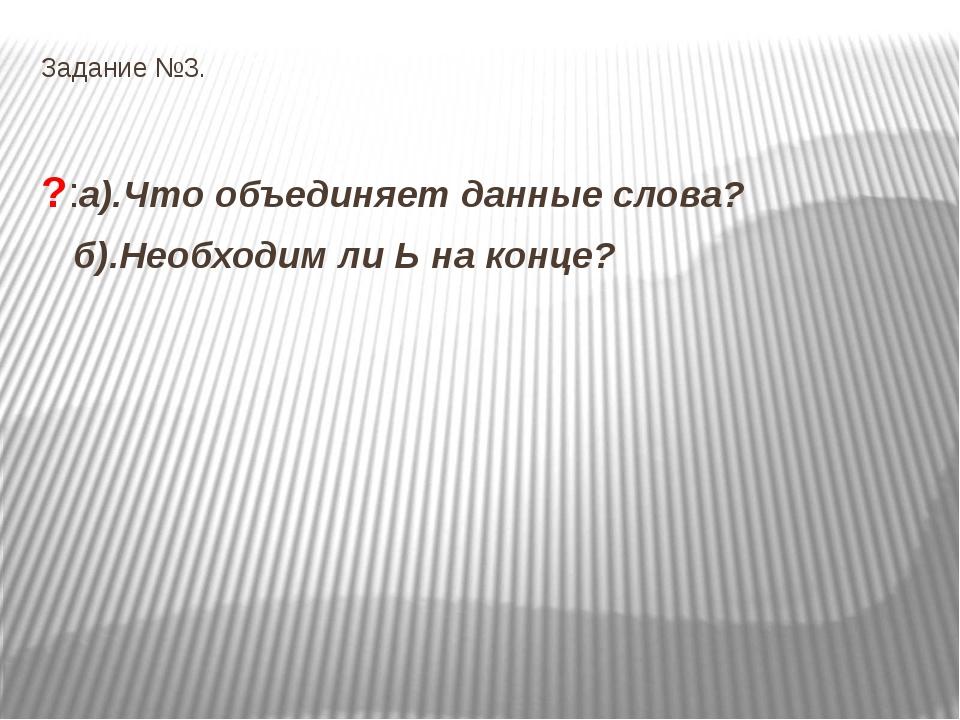 Задание №3. ?:а).Что объединяет данные слова? б).Необходим ли Ь на конце?