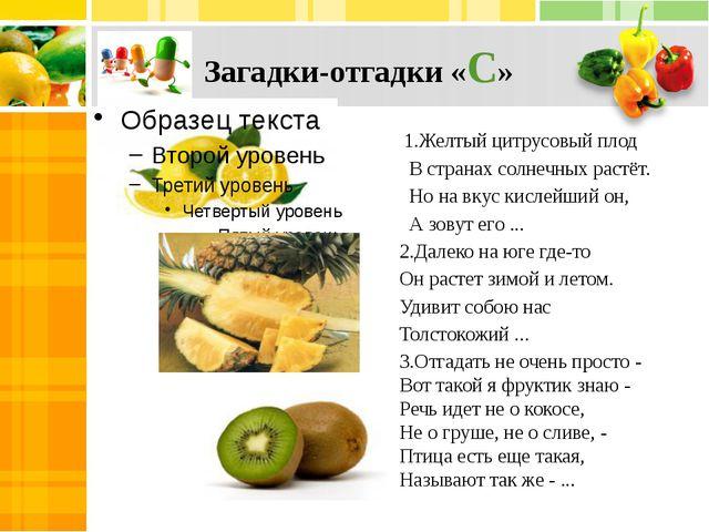 Загадки-отгадки «С» 1.Желтый цитрусовый плод В странах солнечных растёт. Но...