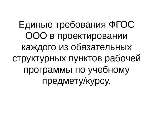Единые требования ФГОС ООО в проектировании каждого из обязательных структурн...