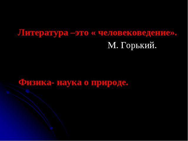 Литература –это « человековедение». М. Горький. Физика- наука о природе.