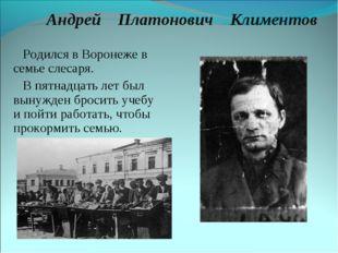 Андрей Платонович Климентов Родился в Воронеже в семье слесаря. В пятнадцать